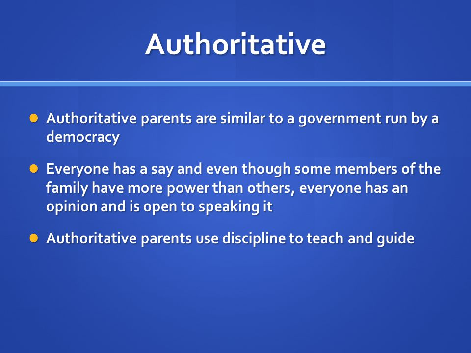 Authoritative Authoritative parents are similar to a government run by a democracy.