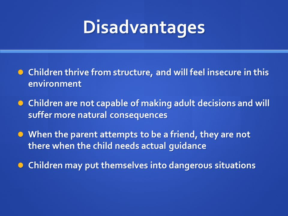 Disadvantages Children thrive from structure, and will feel insecure in this environment.