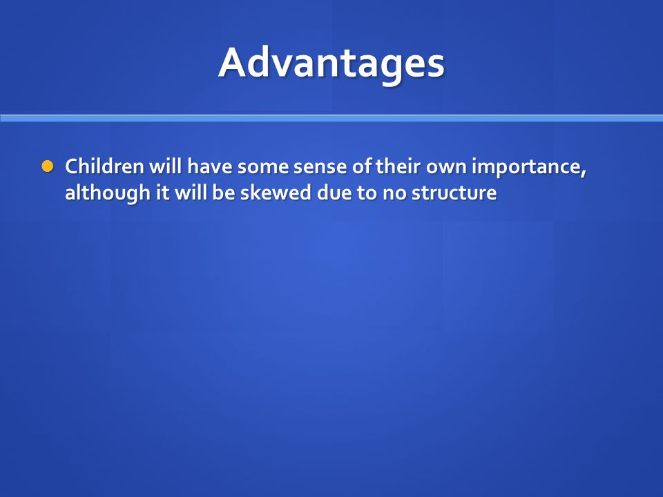 Advantages Children will have some sense of their own importance, although it will be skewed due to no structure.