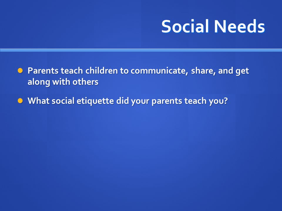 Social Needs Parents teach children to communicate, share, and get along with others.