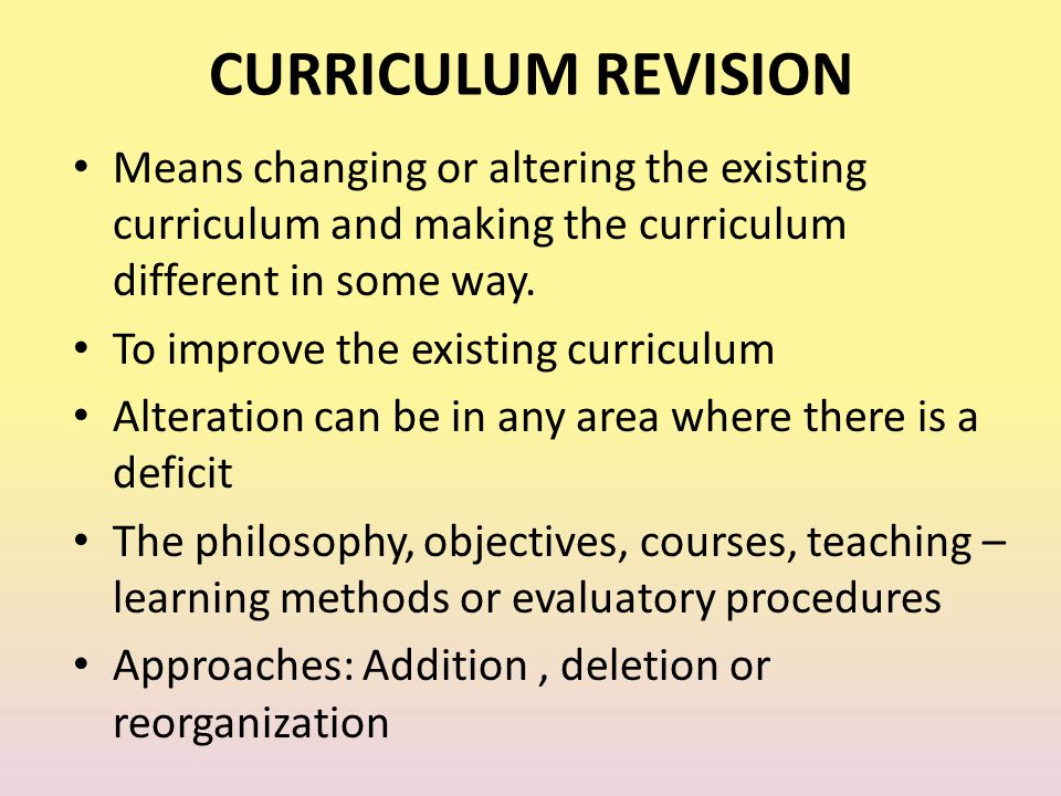 CURRICULUM REVISION Means changing or altering the existing curriculum and making the curriculum different in some way.