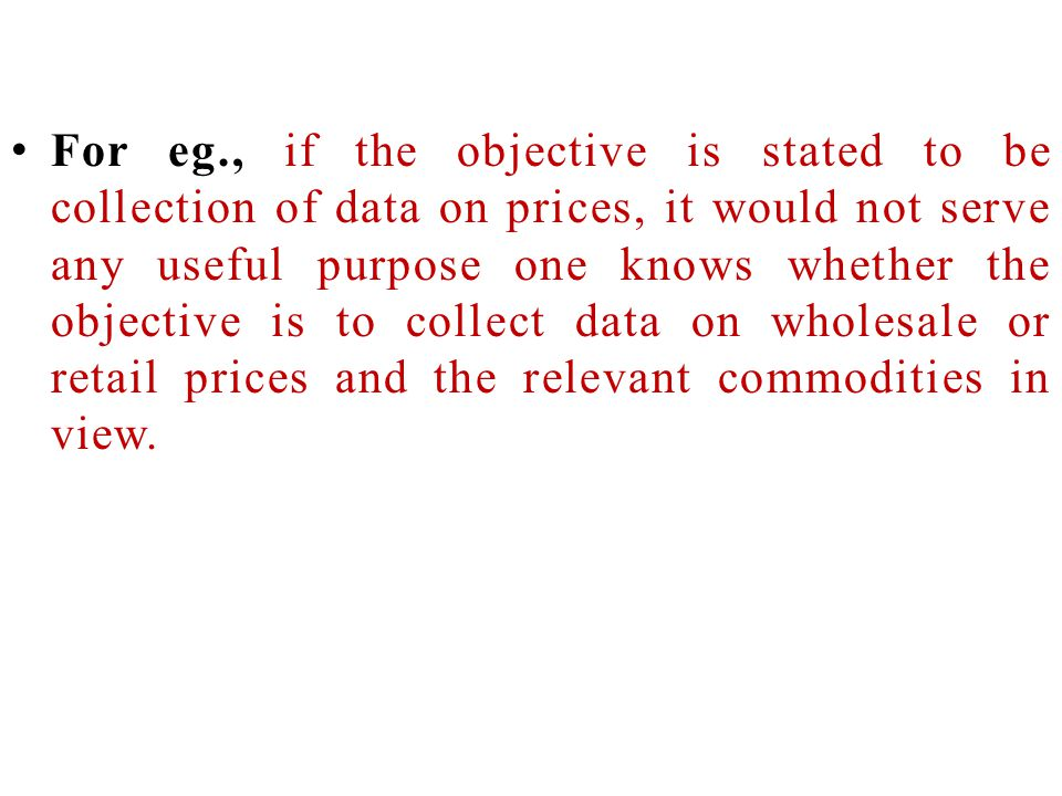 For eg., if the objective is stated to be collection of data on prices, it would not serve any useful purpose one knows whether the objective is to collect data on wholesale or retail prices and the relevant commodities in view.