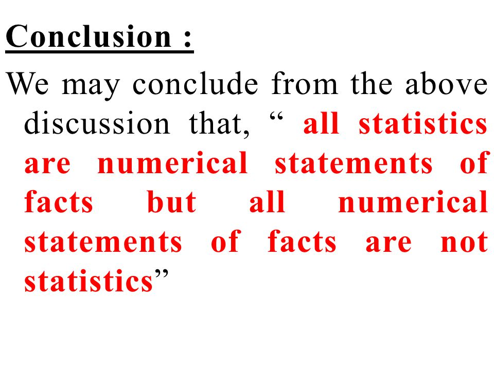 Conclusion : We may conclude from the above discussion that, all statistics are numerical statements of facts but all numerical statements of facts are not statistics