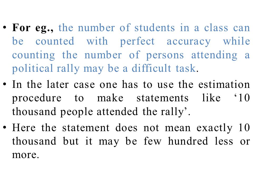 For eg., the number of students in a class can be counted with perfect accuracy while counting the number of persons attending a political rally may be a difficult task.
