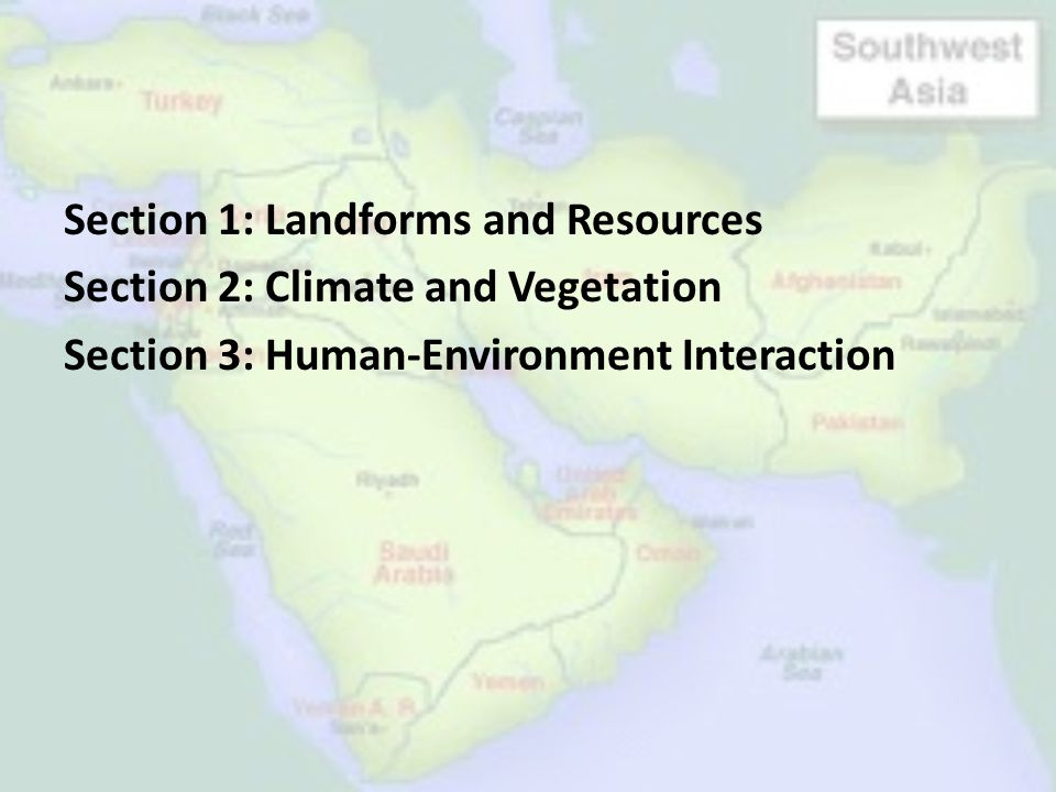 Section 1: Landforms and Resources Section 2: Climate and Vegetation Section 3: Human-Environment Interaction