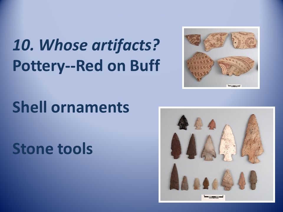 10. Whose artifacts Pottery--Red on Buff Shell ornaments Stone tools