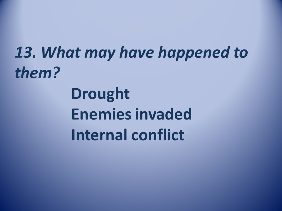 13. What may have happened to them. Drought. Enemies invaded