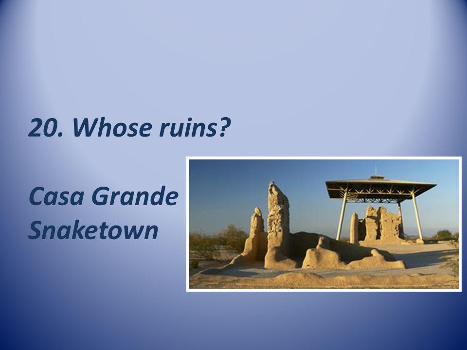 20. Whose ruins Casa Grande Snaketown