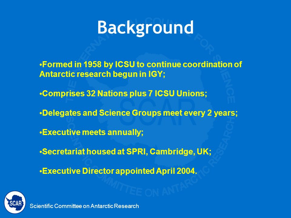 Background Formed in 1958 by ICSU to continue coordination of Antarctic research begun in IGY; Comprises 32 Nations plus 7 ICSU Unions;
