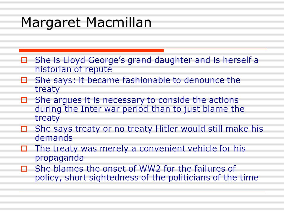 Margaret Macmillan She is Lloyd George's grand daughter and is herself a historian of repute. She says: it became fashionable to denounce the treaty.