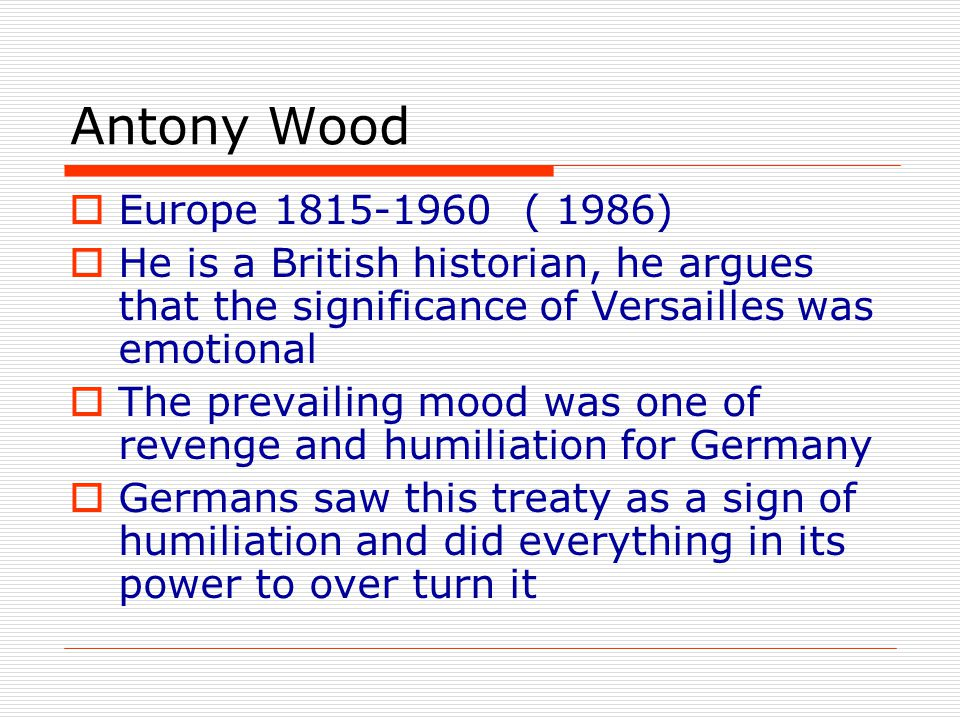 Antony Wood Europe 1815-1960 ( 1986) He is a British historian, he argues that the significance of Versailles was emotional.
