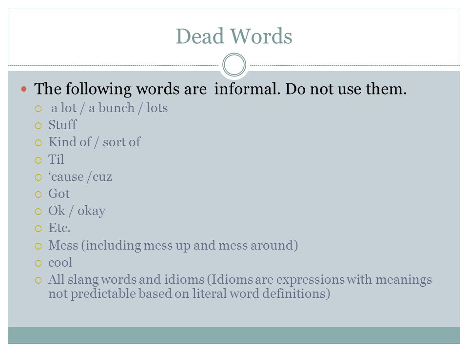 Dead Words The following words are informal. Do not use them.