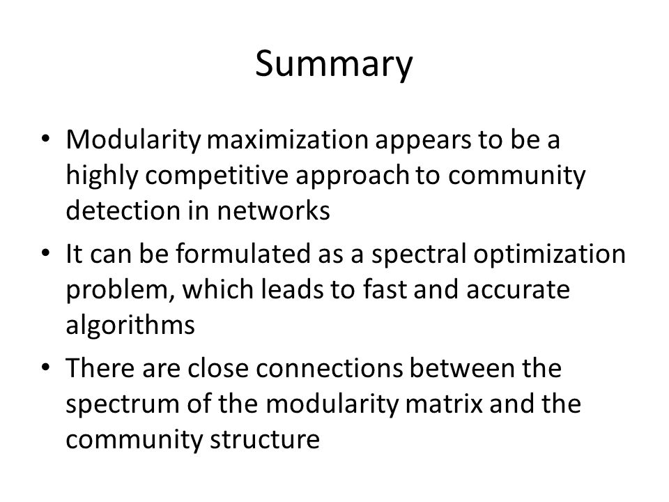 Summary Modularity maximization appears to be a highly competitive approach to community detection in networks.