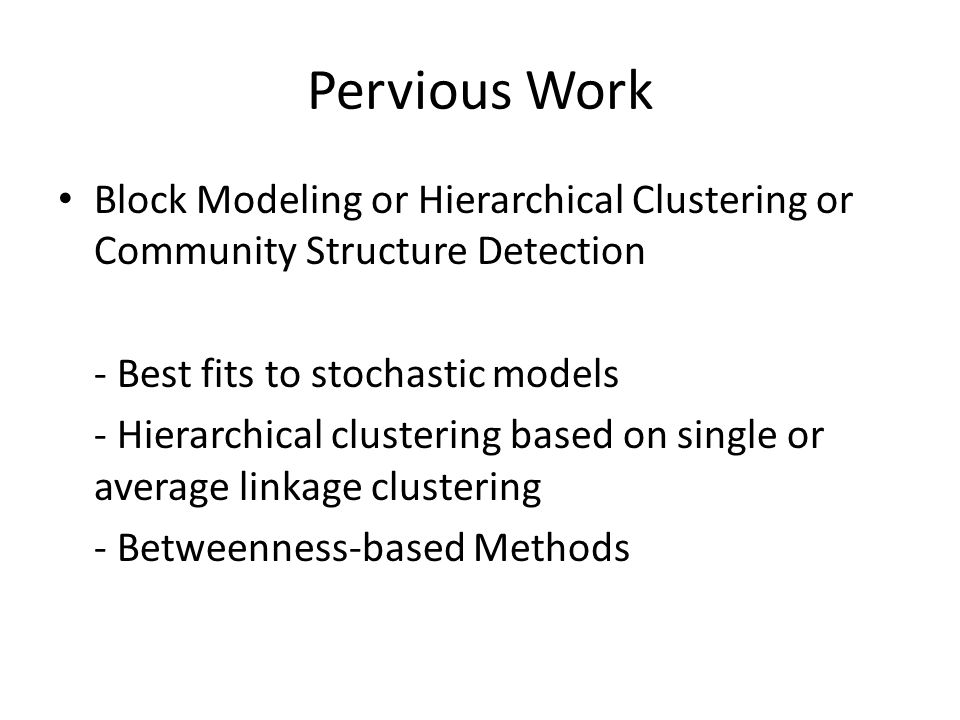 Pervious Work Block Modeling or Hierarchical Clustering or Community Structure Detection. - Best fits to stochastic models.
