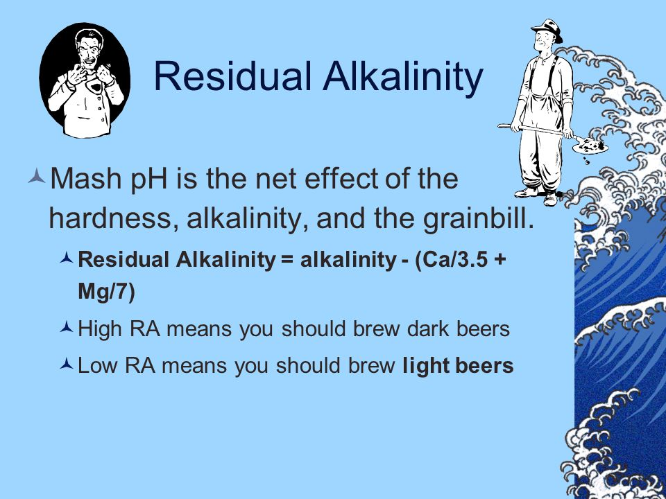 Residual Alkalinity Mash pH is the net effect of the hardness, alkalinity, and the grainbill. Residual Alkalinity = alkalinity - (Ca/3.5 + Mg/7)