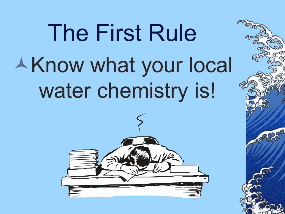 Know what your local water chemistry is!