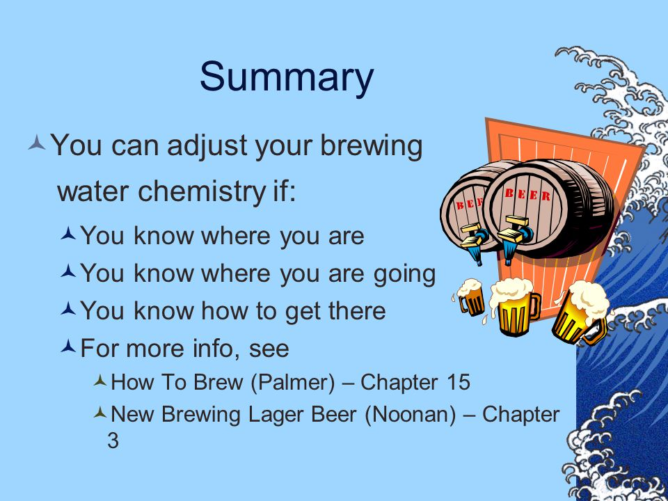 Summary You can adjust your brewing water chemistry if: