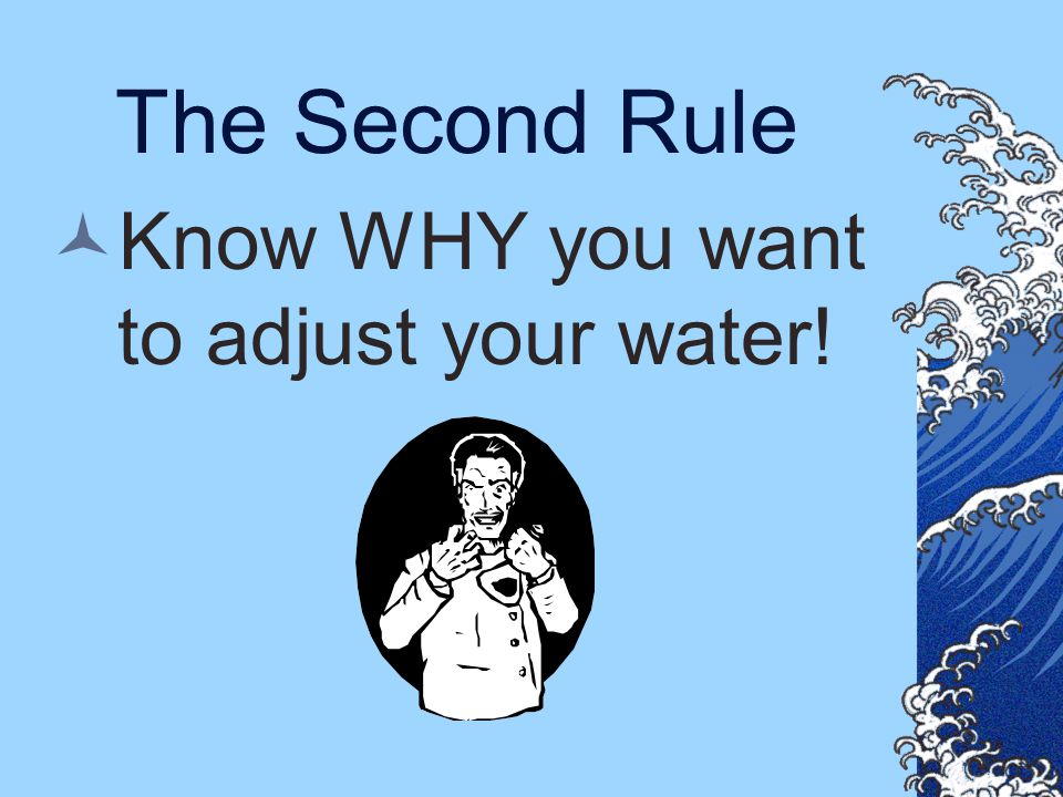Know WHY you want to adjust your water!