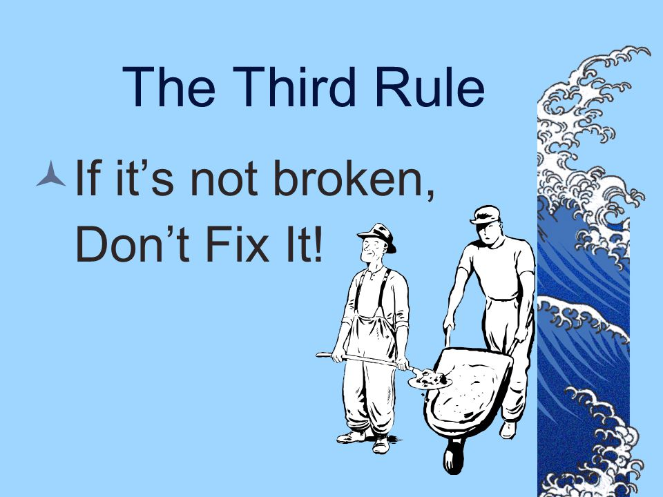 The Third Rule If it's not broken, Don't Fix It!
