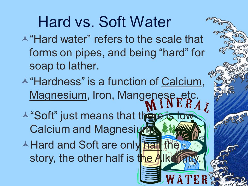 Hard vs. Soft Water Hard water refers to the scale that forms on pipes, and being hard for soap to lather.