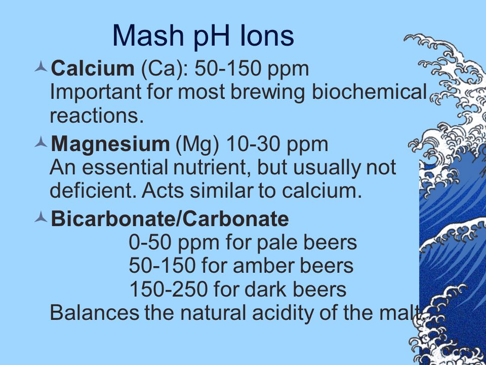 Mash pH Ions Calcium (Ca): 50-150 ppm Important for most brewing biochemical reactions.