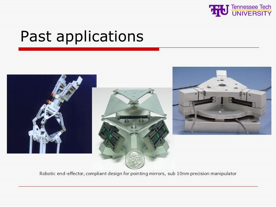 Past applications Robotic end-effector, compliant design for pointing mirrors, sub 10nm precision manipulator.