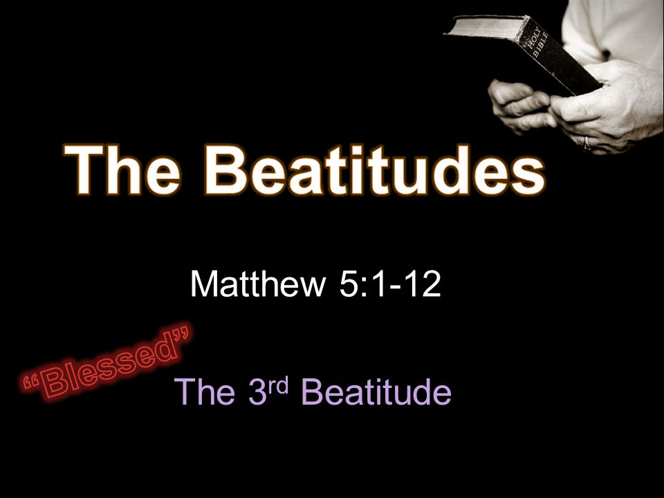 The Beatitudes Matthew 5:1-12 Blessed The 3rd Beatitude