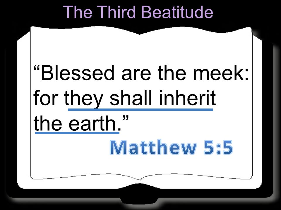 Blessed are the meek: for they shall inherit the earth.