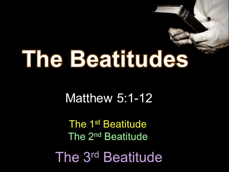 The Beatitudes The 3rd Beatitude Matthew 5:1-12 The 1st Beatitude