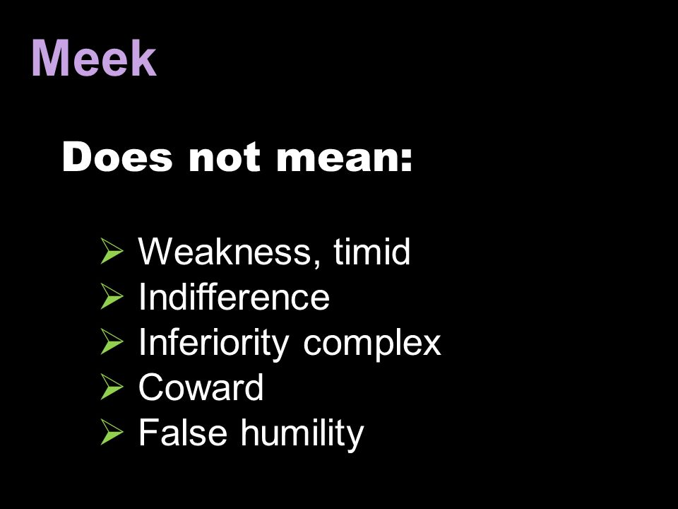 Meek Does not mean: Weakness, timid Indifference Inferiority complex
