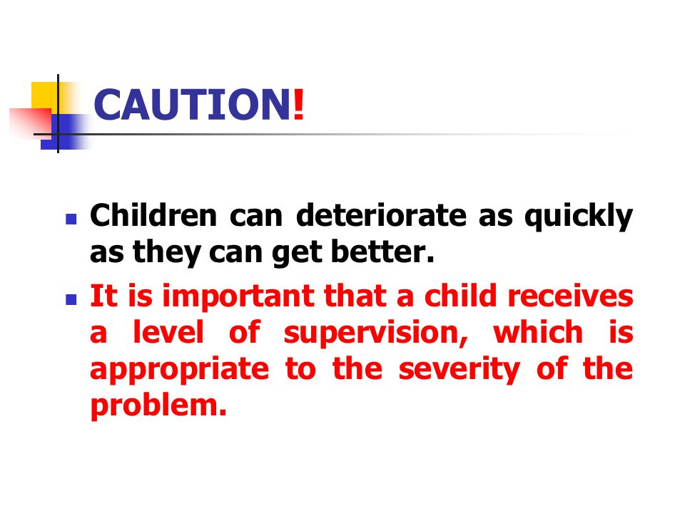 CAUTION! Children can deteriorate as quickly as they can get better.