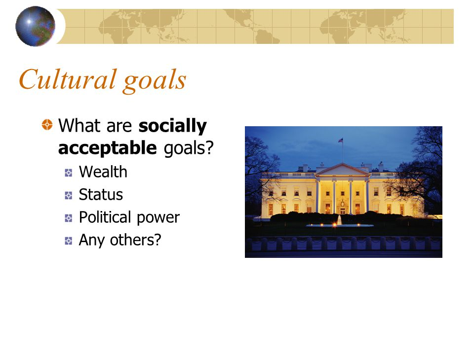 Cultural goals What are socially acceptable goals Wealth Status