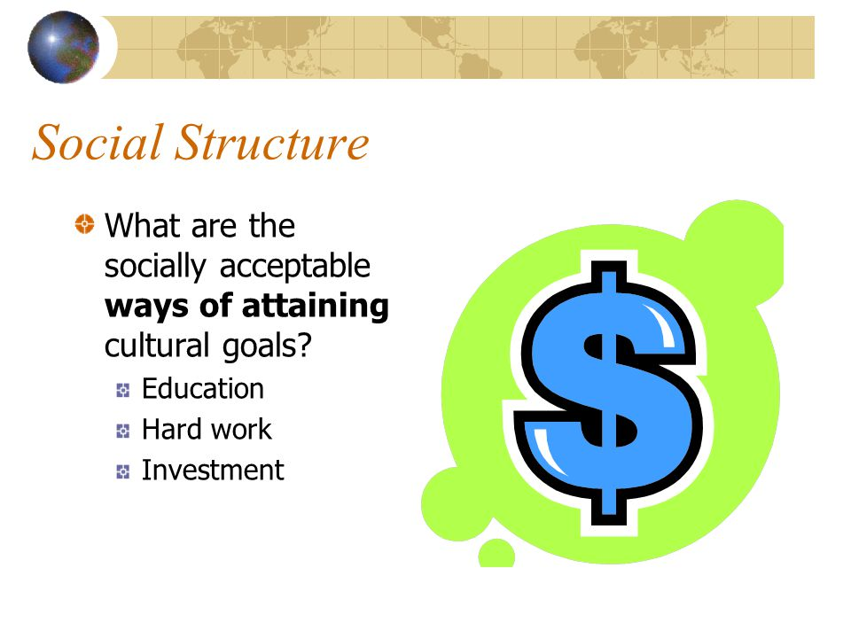 Social Structure What are the socially acceptable ways of attaining cultural goals Education. Hard work.
