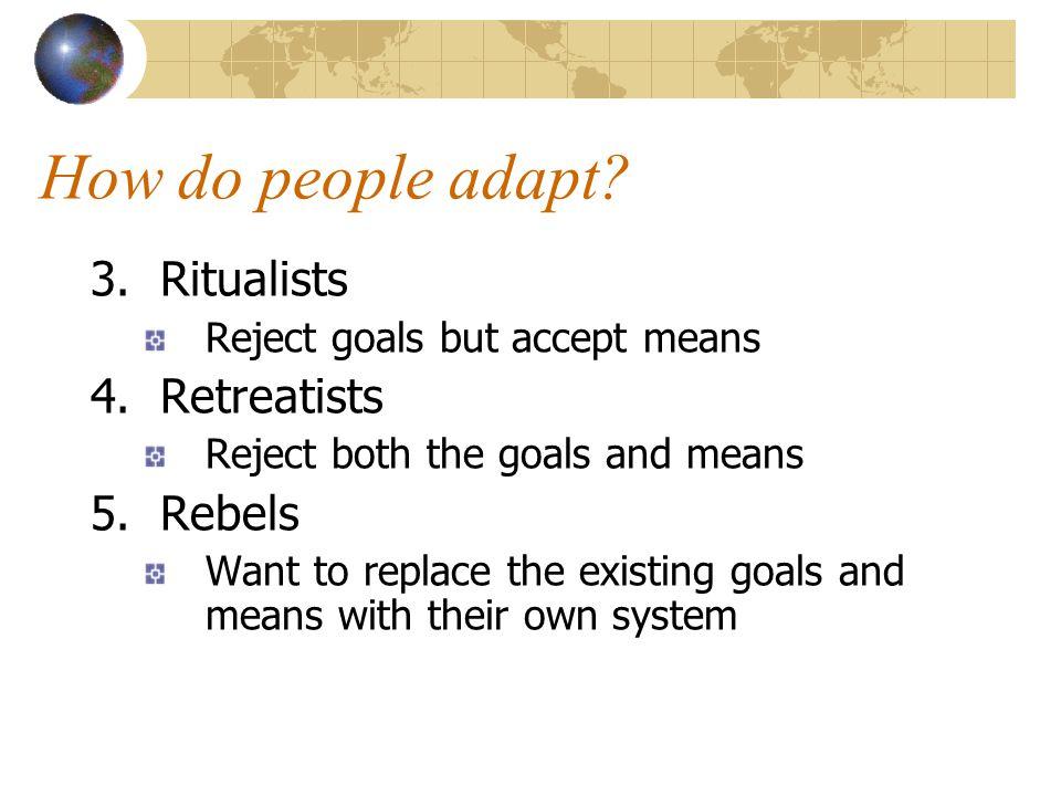 How do people adapt 3. Ritualists 4. Retreatists 5. Rebels
