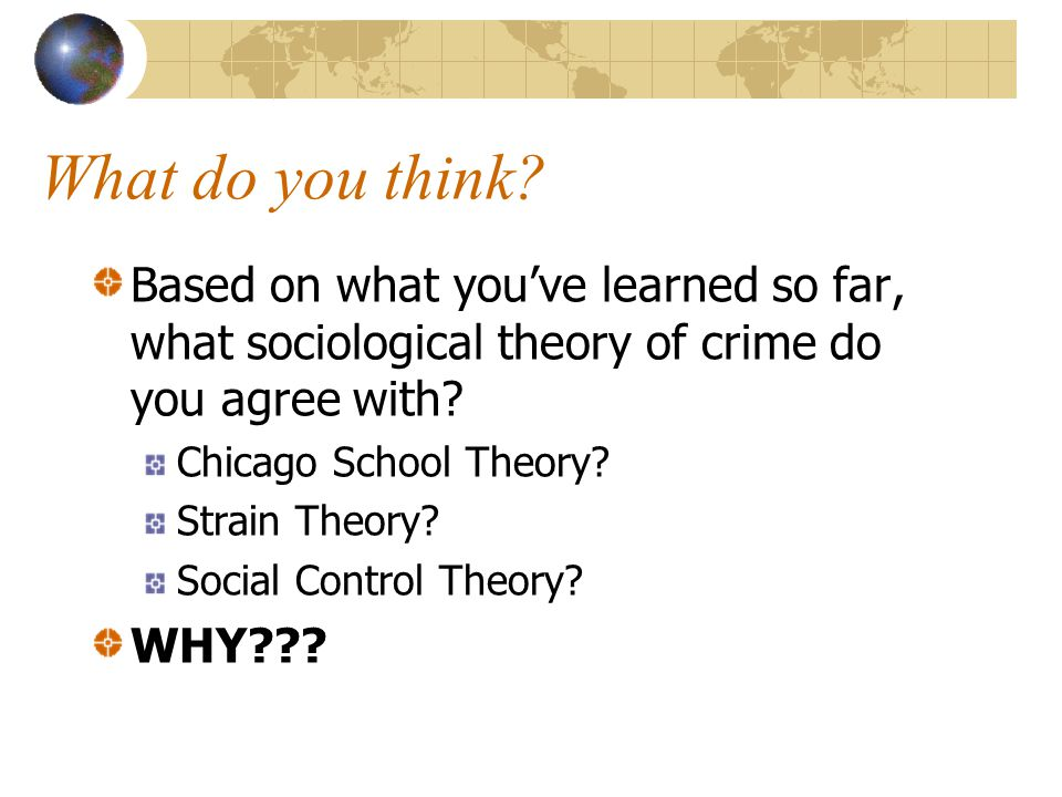 What do you think Based on what you've learned so far, what sociological theory of crime do you agree with
