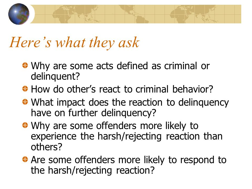 Here's what they ask Why are some acts defined as criminal or delinquent How do other's react to criminal behavior