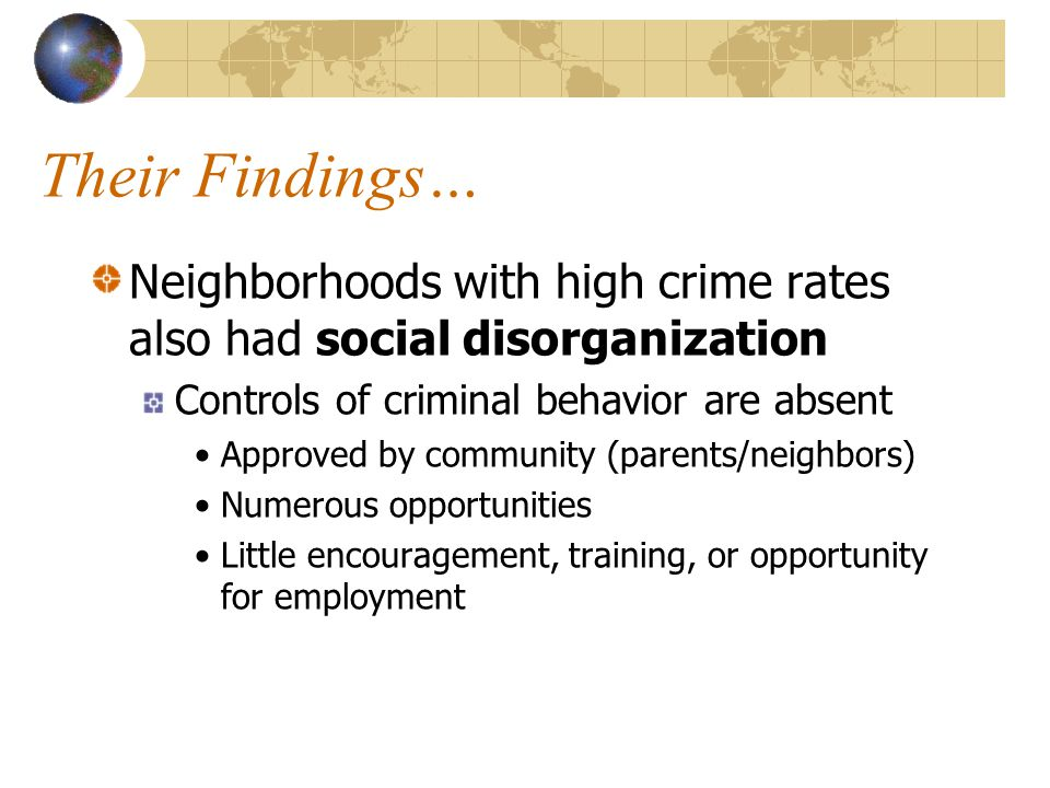 Their Findings… Neighborhoods with high crime rates also had social disorganization. Controls of criminal behavior are absent.