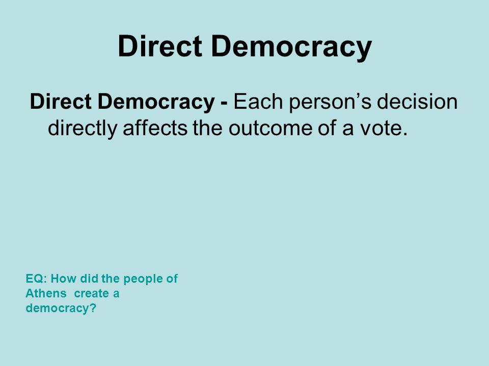 Direct Democracy Direct Democracy - Each person's decision directly affects the outcome of a vote.