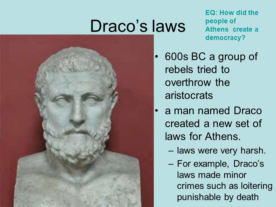 Draco's laws EQ: How did the people of Athens create a democracy 600s BC a group of rebels tried to overthrow the aristocrats.