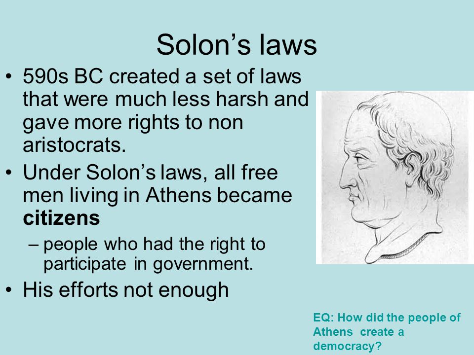 Solon's laws 590s BC created a set of laws that were much less harsh and gave more rights to non aristocrats.