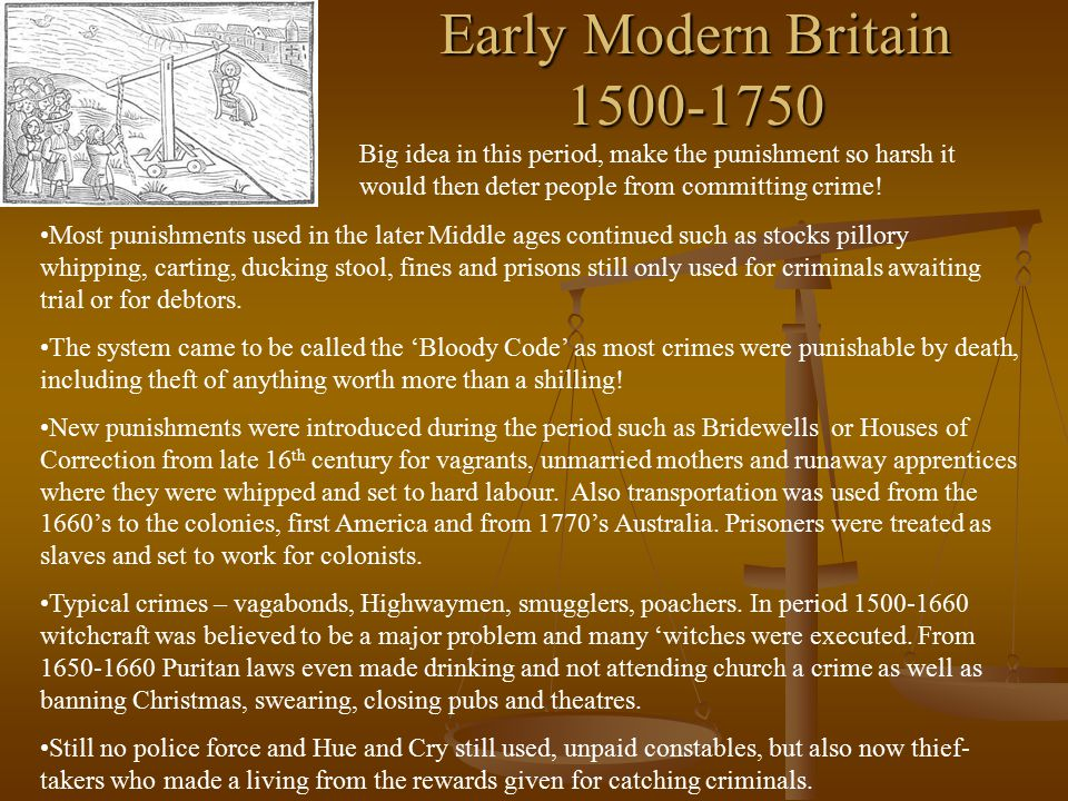Early Modern Britain 1500-1750 Big idea in this period, make the punishment so harsh it would then deter people from committing crime!