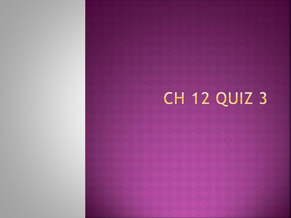 CH 12 quiz 3