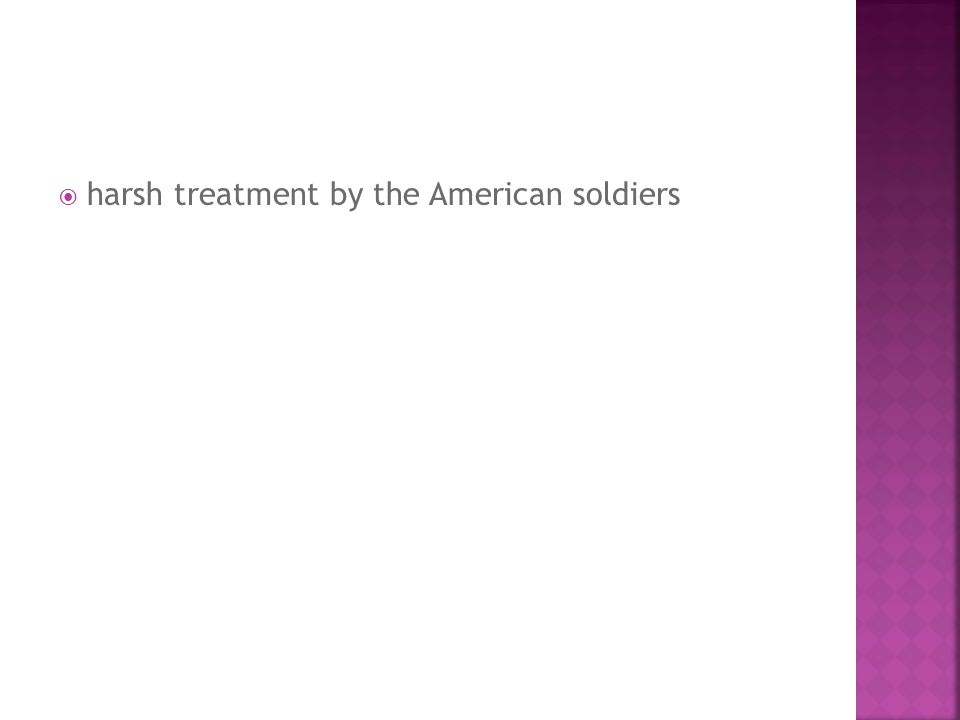 harsh treatment by the American soldiers
