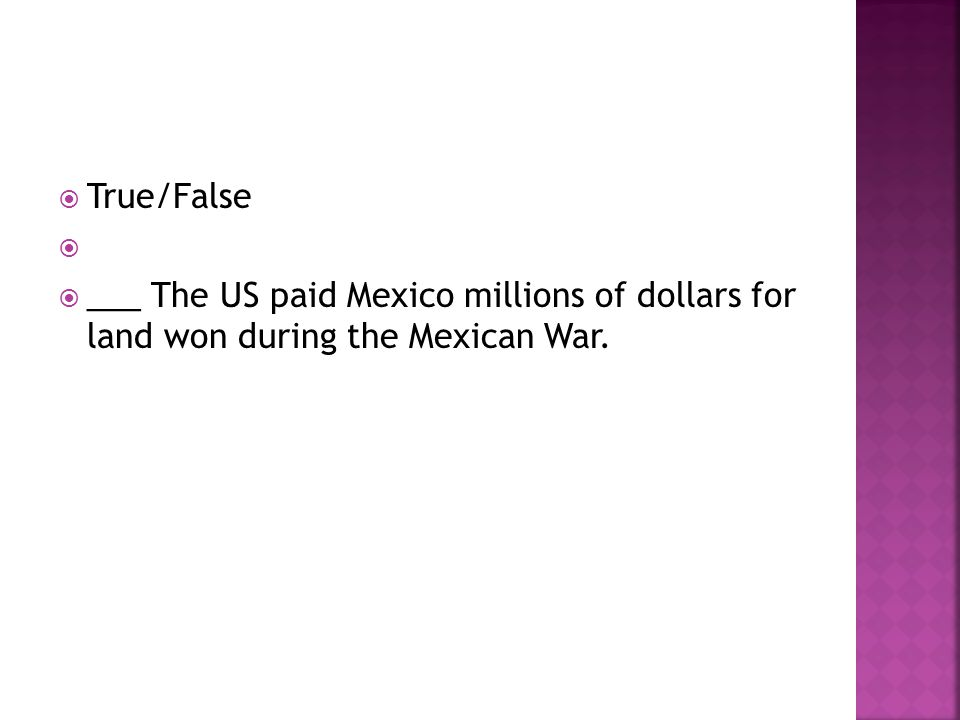 True/False ___ The US paid Mexico millions of dollars for land won during the Mexican War.