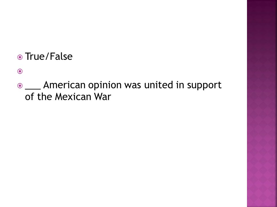 True/False ___ American opinion was united in support of the Mexican War