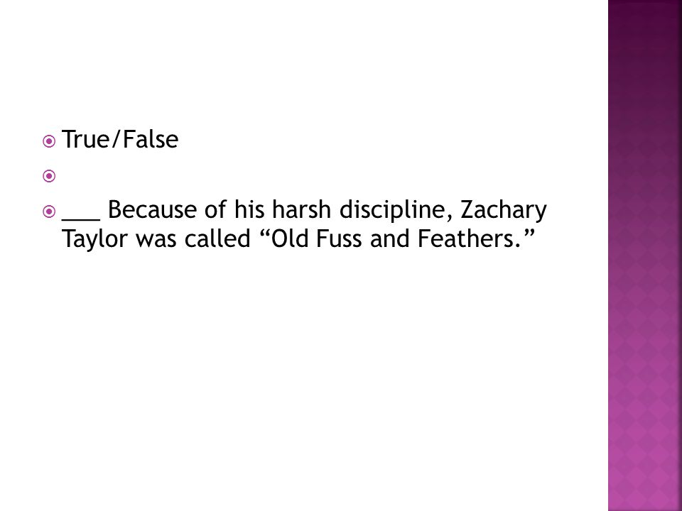True/False ___ Because of his harsh discipline, Zachary Taylor was called Old Fuss and Feathers.