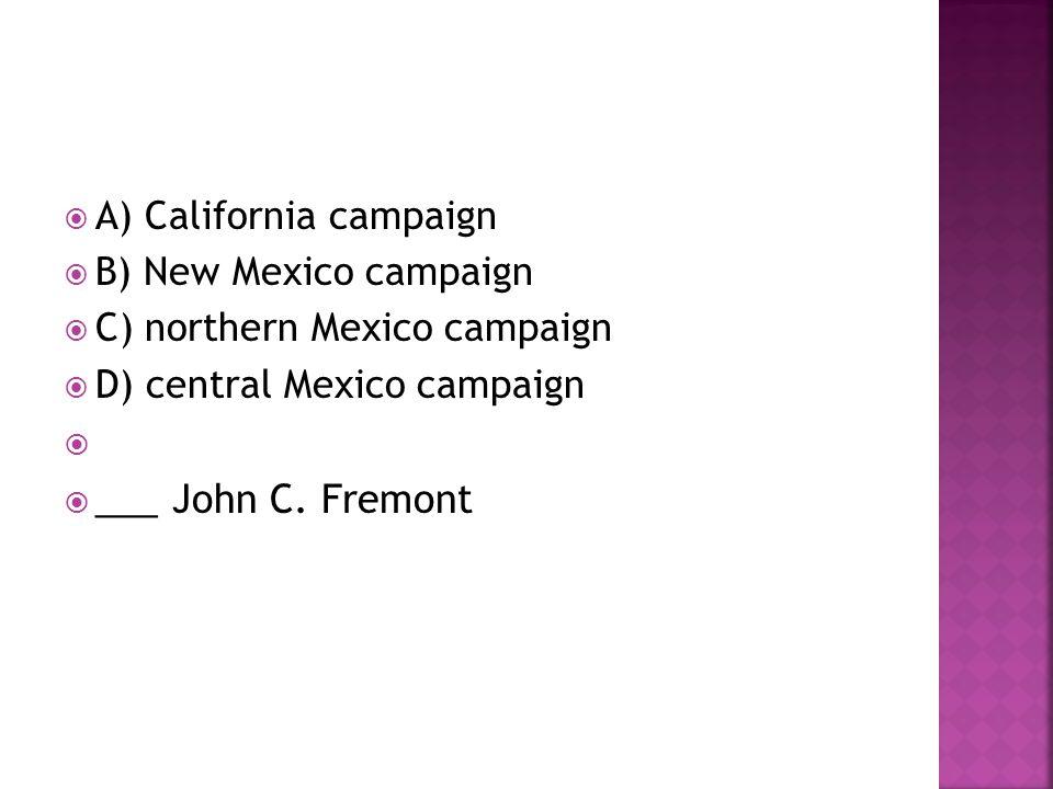 ___ John C. Fremont A) California campaign B) New Mexico campaign