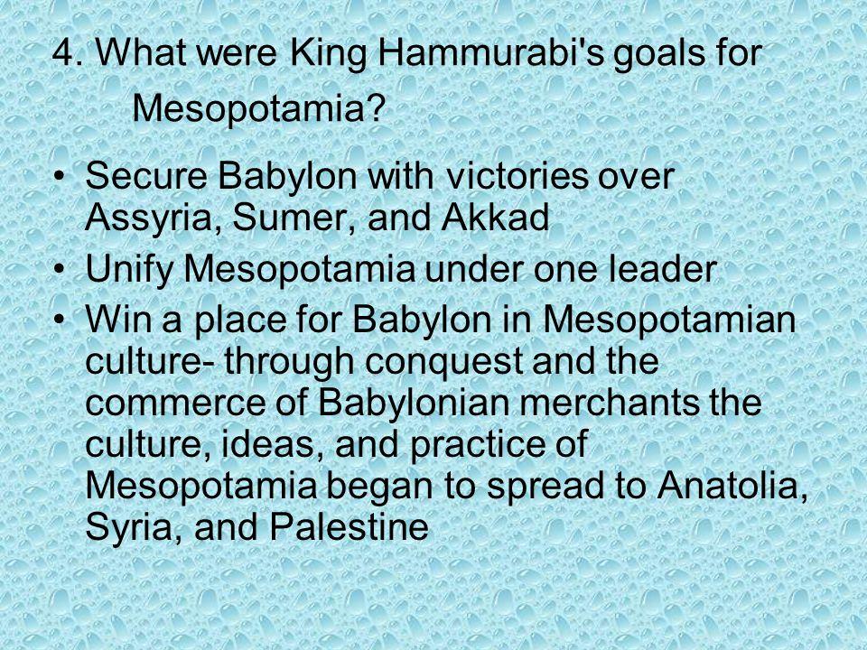 4. What were King Hammurabi s goals for Mesopotamia