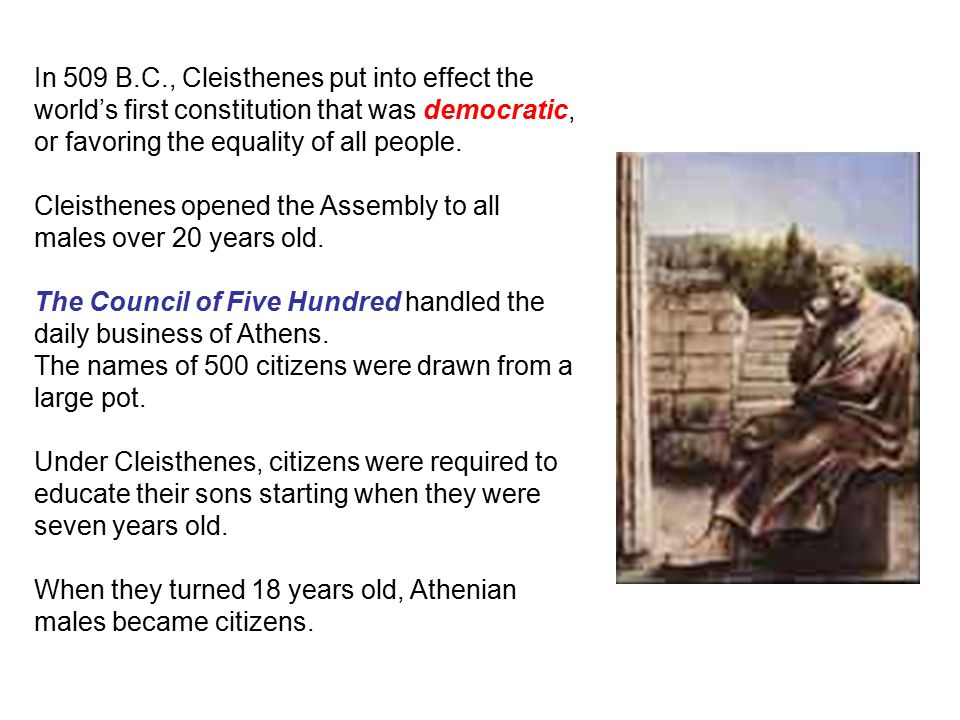 In 509 B.C., Cleisthenes put into effect the world's first constitution that was democratic, or favoring the equality of all people.