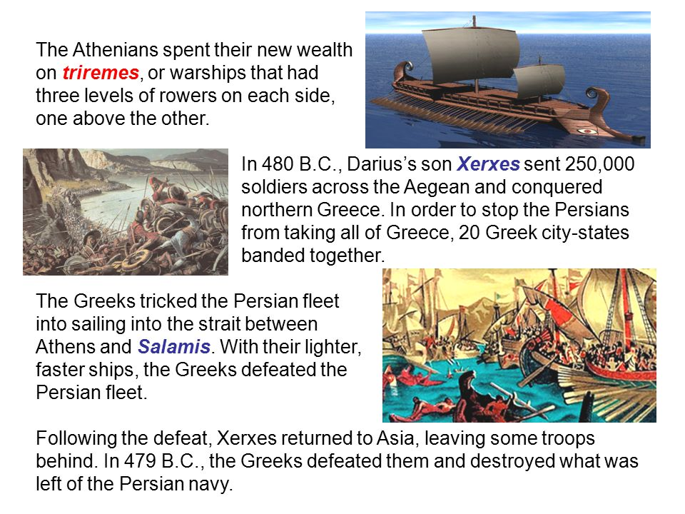 The Athenians spent their new wealth on triremes, or warships that had three levels of rowers on each side, one above the other.